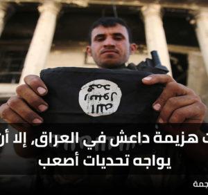 اقتربت هزيمة داعش في العراق، إلا أن البلد يواجه تحديات أصعب