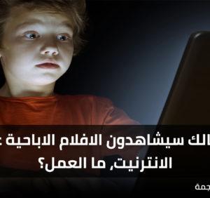 أطفالك سيشاهدون الافلام الاباحية على الانترنيت، ما العمل؟
